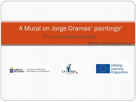 "Cross -Curricular Activity By the Comenius Team "" A Mural on Jorge Oramas' paintings"