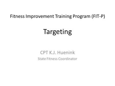 Fitness Improvement Training Program (FIT-P) Targeting CPT K.J. Huenink State Fitness Coordinator.