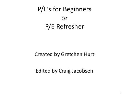P/E's for Beginners or P/E Refresher Created by Gretchen Hurt Edited by Craig Jacobsen 1.
