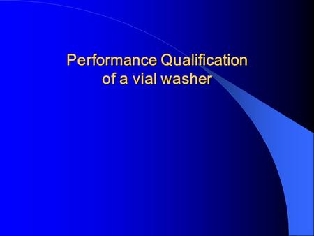 Performance Qualification of a vial washer. Contents Introduction-DQ, IQ, OQ, PQ Performance Qualification of a vial washer.