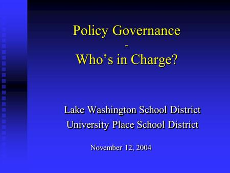 Policy Governance - Who's in Charge? Lake Washington School District University Place School District Lake Washington School District University Place.