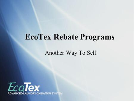EcoTex Rebate Programs Another Way To Sell! ADVANCED LAUNDRY OXIDATION SYSTEM.