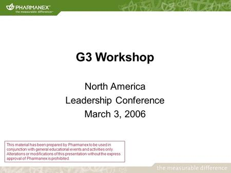 G3 Workshop North America Leadership Conference March 3, 2006 This material has been prepared by Pharmanex to be used in conjunction with general educational.
