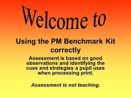 Using the PM Benchmark Kit correctly Assessment is based on good observations and identifying the cues and strategies a pupil uses when processing print.