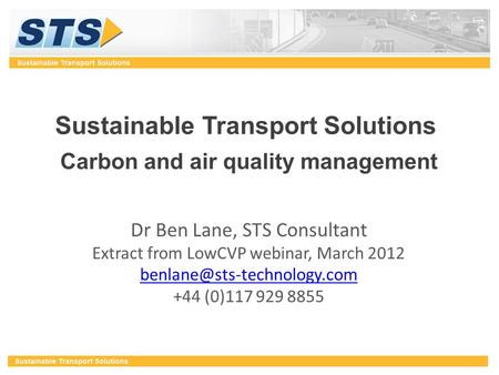 Sustainable Transport Solutions Carbon and air quality management Dr Ben Lane, STS Consultant Extract from LowCVP webinar, March 2012