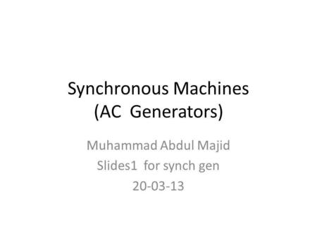 Synchronous Machines (AC Generators) Muhammad Abdul Majid Slides1 for synch gen 20-03-13.