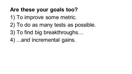 Are these your goals too? 1) To improve some metric. 2) To do as many tests as possible. 3) To find big breakthroughs… 4)...and incremental gains.