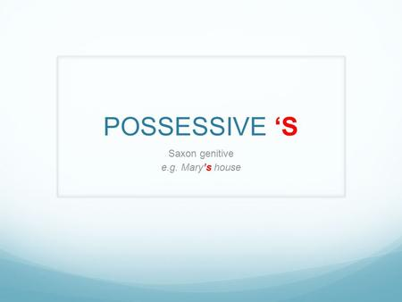 POSSESSIVE 'S Saxon genitive e.g. Mary's house. The boy's ball.