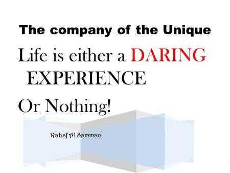 The company of the Unique Life is either a DARING EXPERIENCE Or Nothing!