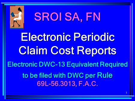 1 SROI SA, FN Electronic Periodic Claim Cost Reports Electronic DWC-13 Equivalent Required to be filed with DWC per Rule 69L-56.3013, F.A.C.