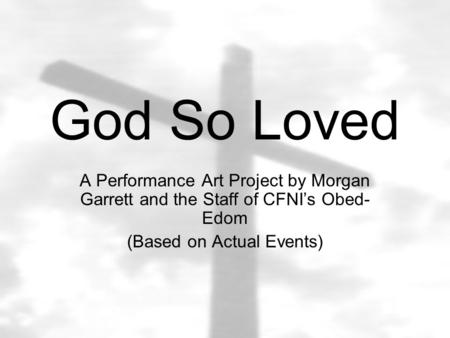 God So Loved A Performance Art Project by Morgan Garrett and the Staff of CFNI's Obed- Edom (Based on Actual Events)