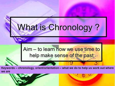 What is Chronology ? Aim – to learn how we use time to help make sense of the past Keywords – chronology, orient/orientation – what we do to help us work.