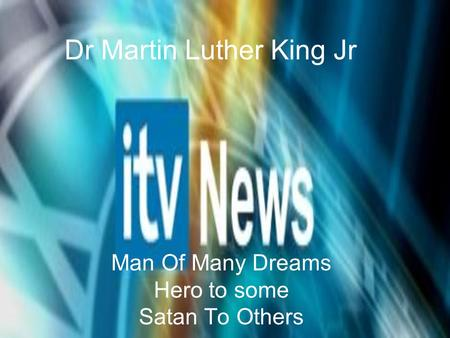 Dr Martin Luther King Jr Man Of Many Dreams Hero to some Satan To Others.