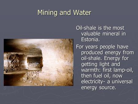 Mining and Water Oil-shale is the most valuable mineral in Estonia. For years people have produced energy from oil-shale. Energy for getting light and.