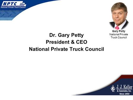 Dr. Gary Petty President & CEO National Private Truck Council Gary Petty National Private Truck Council.