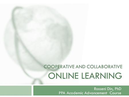 COOPERATIVE AND COLLABORATIVE ONLINE LEARNING Rosseni Din, PhD PPA Academic Advancement Course.