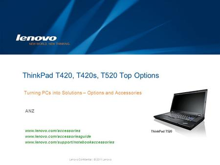Lenovo Confidential| © 2011 Lenovo ThinkPad T420, T420s, T520 Top Options Turning PCs into Solutions – Options and Accessories ANZ www.lenovo.com/accessories.