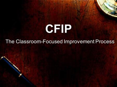 "CFIP The Classroom-Focused Improvement Process. CFIP Please open up the ""In Class Links for CFIP Presentation"" thread in the Discussion Board :-)"