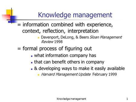 Knowledge management1 = information combined with experience, context, reflection, interpretation Davenport, DeLong, & Beers Sloan Management Review 1998.