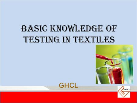 GHCL BASIC KNOWLEDGE OF TESTING IN TEXTILES. Ever wondered what differentiates two seemingly same products from each other??
