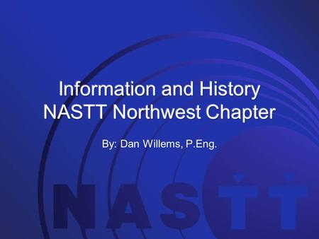 "By: Dan Willems, P.Eng.. North American Society for Trenchless Technology. Established in 1990. NASTT is ""dedicated to promoting the benefits of trenchless."