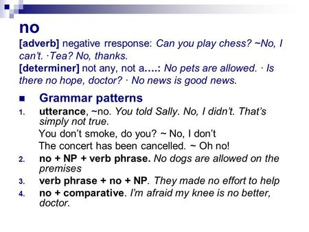 No [adverb] negative rresponse: Can you play chess? ~No, I can't. ·Tea? No, thanks. [determiner] not any, not a….: No pets are allowed. · Is there no hope,