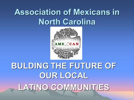 Association of Mexicans in North Carolina BULDING THE FUTURE OF OUR LOCAL LATINO COMMUNITIES.