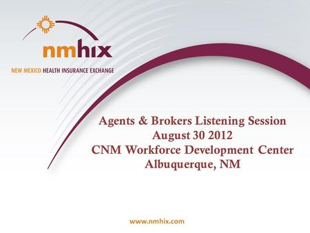 Www.nmhix.com Agents & Brokers Listening Session August 30 2012 CNM Workforce Development Center Albuquerque, NM.