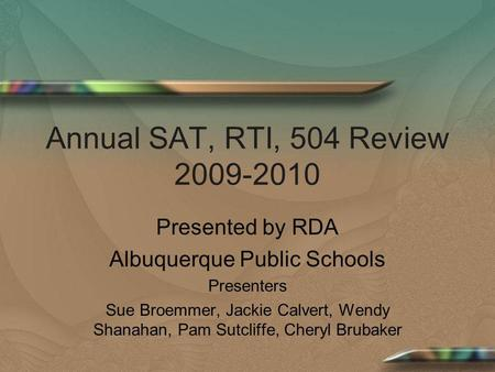 Annual SAT, RTI, 504 Review 2009-2010 Presented by RDA Albuquerque Public Schools Presenters Sue Broemmer, Jackie Calvert, Wendy Shanahan, Pam Sutcliffe,