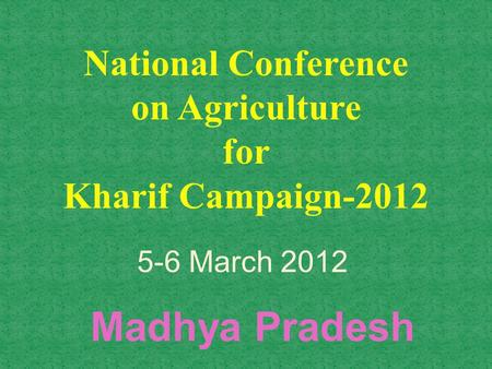 National Conference on Agriculture for Kharif Campaign-2012 Madhya Pradesh 5-6 March 2012.