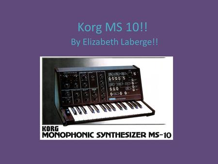 Korg MS 10!! By Elizabeth Laberge!!. History It was made by the Japanese corporation Korg in 1978. It was the smallest and cheapest one they made at the.