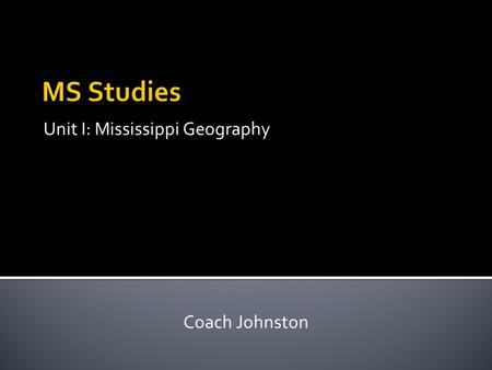 Unit I: Mississippi Geography Coach Johnston. 1. Location – every place has a specific location on earth. 2. Place – every place has physical (natural)