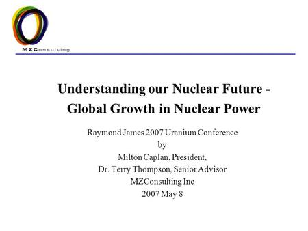 Understanding our Nuclear Future - Global Growth in Nuclear Power Raymond James 2007 Uranium Conference by Milton Caplan, President, Dr. Terry Thompson,