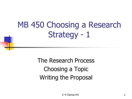 C M Clarke-Hill1 MB 450 Choosing a Research Strategy - 1 The Research Process Choosing a Topic Writing the Proposal.