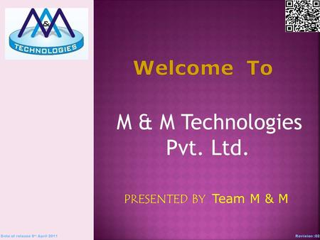 M & M Technologies Pvt. Ltd. PRESENTED BY Team M & M Date of release 5 th April 2011Revision :02.