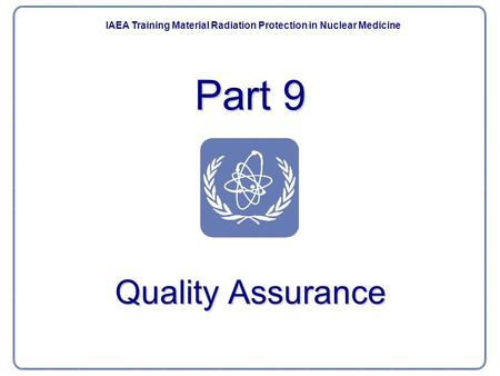 Part 9 Quality Assurance IAEA Training Material Radiation Protection in Nuclear Medicine.