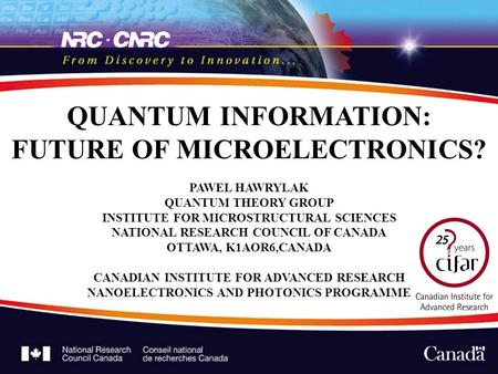 QUANTUM INFORMATION: FUTURE OF MICROELECTRONICS? PAWEL HAWRYLAK QUANTUM THEORY GROUP INSTITUTE FOR MICROSTRUCTURAL SCIENCES NATIONAL RESEARCH COUNCIL OF.