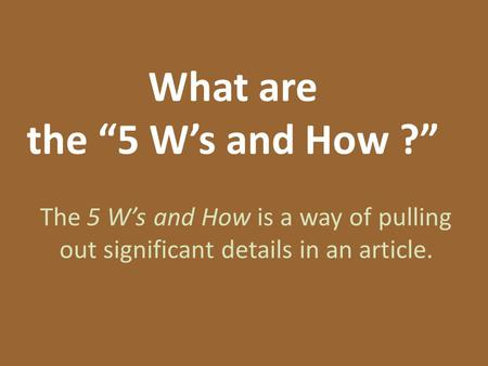 "What are the ""5 W's and How ?"" The 5 W's and How is a way of pulling out significant details in an article."