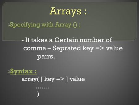  Specifying with Array () : - It takes a Certain number of comma – Seprated key => value pairs.  Syntax : array( [ key => ] value ……. )