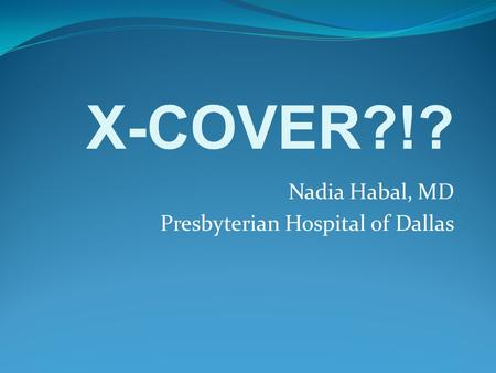 Nadia Habal, MD Presbyterian Hospital of Dallas X-COVER?!?