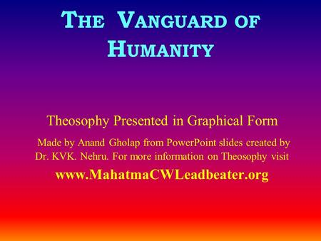 T HE V ANGUARD OF H UMANITY Theosophy Presented in Graphical Form Made by Anand Gholap from PowerPoint slides created by Dr. KVK. Nehru. For more information.