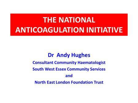 THE NATIONAL ANTICOAGULATION INITIATIVE Dr Andy Hughes Consultant Community Haematologist South West Essex Community Services and North East London Foundation.