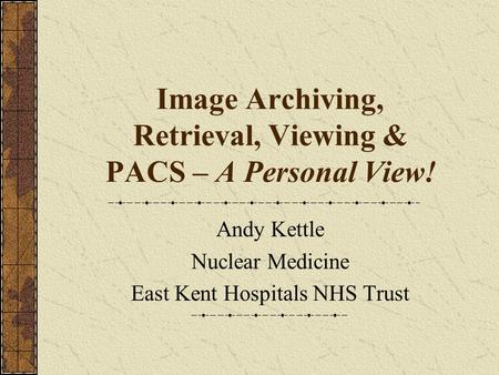 Image Archiving, Retrieval, Viewing & PACS – A Personal View! Andy Kettle Nuclear Medicine East Kent Hospitals NHS Trust.