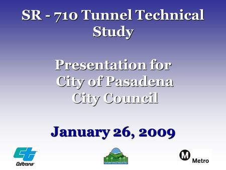 SR - 710 Tunnel Technical Study Presentation for City of Pasadena City Council January 26, 2009.