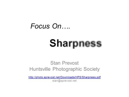 Focus On…. Sharpness Stan Prevost Huntsville Photographic Society