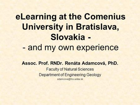 ELearning at the Comenius University in Bratislava, Slovakia - - and my own experience Assoc. Prof. RNDr. Renáta Adamcová, PhD. Faculty of Natural Sciences.
