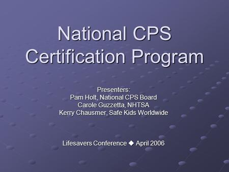 National CPS Certification Program Presenters: Pam Holt, National CPS Board Carole Guzzetta, NHTSA Kerry Chausmer, Safe Kids Worldwide Lifesavers Conference.