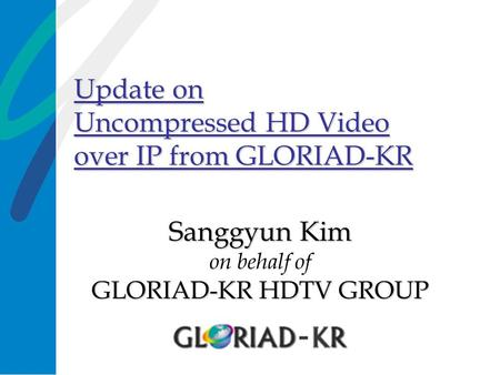 Update on Uncompressed HD Video over IP from GLORIAD-KR Sanggyun Kim GLORIAD-KR HDTV GROUP Sanggyun Kim on behalf of GLORIAD-KR HDTV GROUP.