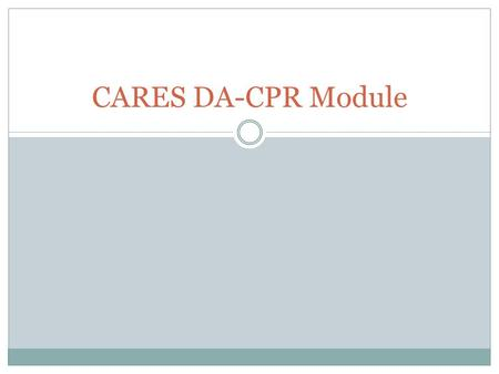 CARES DA-CPR Module. Agency Setup Process 1. Review the DA-CPR training video:  2. Review the updated.