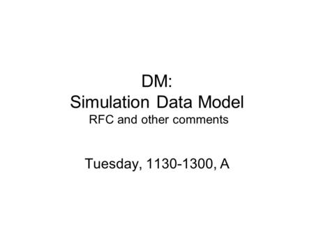 DM: Simulation Data Model RFC and other comments Tuesday, 1130-1300, A.